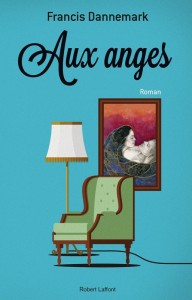 Aux anges - F. Dannemark Ed. Robert Laffont, 2014 Prix : 14,00 € ISBN : 2-221-14139-3