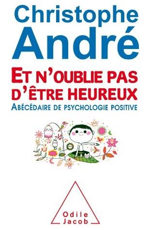 Et n'oublie pas d'être heureux : abécédaire de psychologie positiveChristophe André O. Jacob, 2014 - Prix : 23,90€ISBN : 978-2738129055