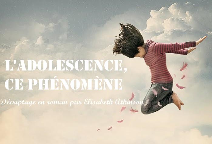 L'adolescence, ce phénomène : décryptage en roman par Elisabeth Atkinson