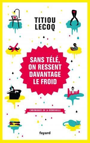 Sans télé, on ressent davantage le froid :Chroniques de la débrouilleTitiou LecoqFayard, 2014 - Prix : 18,50€ISBN : 978-2213678672