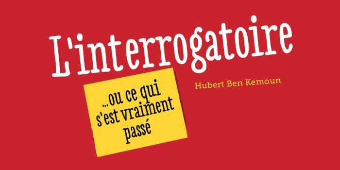L'interrogatoire … ou ce qui s'est vraiment passé – Hubert Ben Kemoun